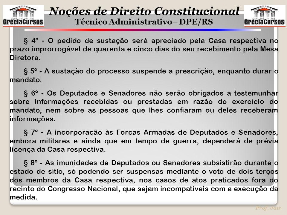 Noções de Direito Constitucional Técnico Administrativo– DPE/RS Prof. Jair § 4º - O pedido de sustação será apreciado pela Casa respectiva no prazo im