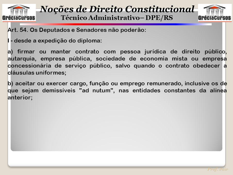 Noções de Direito Constitucional Técnico Administrativo– DPE/RS Prof. Jair Art. 54. Os Deputados e Senadores não poderão: I - desde a expedição do dip