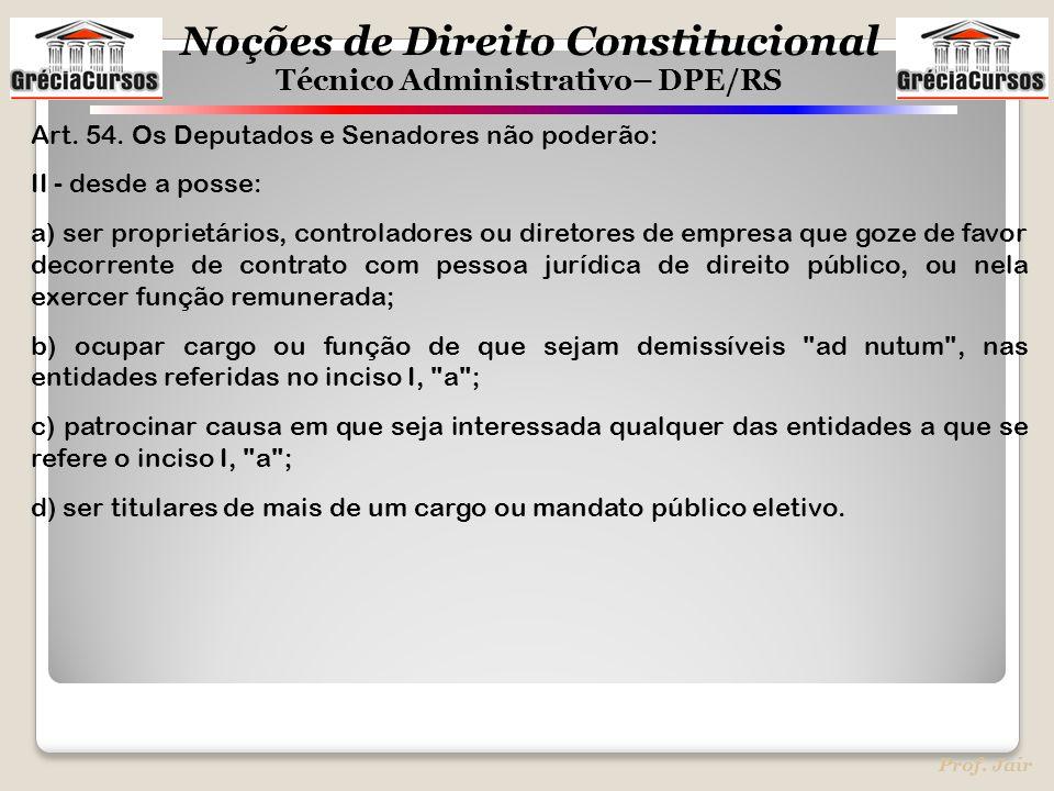 Noções de Direito Constitucional Técnico Administrativo– DPE/RS Prof. Jair Art. 54. Os Deputados e Senadores não poderão: II - desde a posse: a) ser p