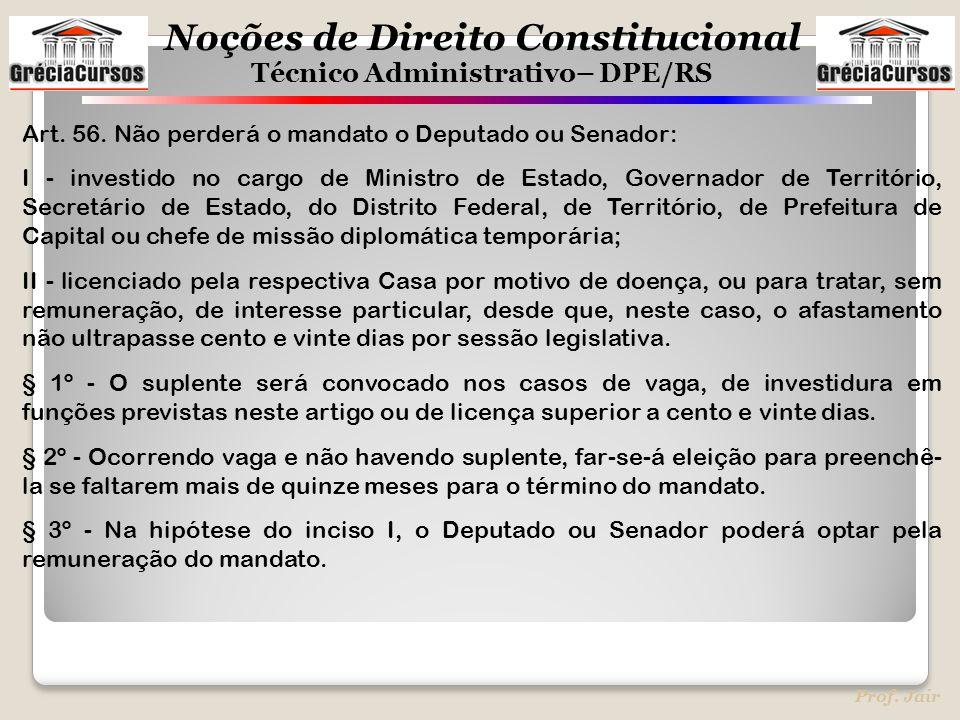 Noções de Direito Constitucional Técnico Administrativo– DPE/RS Prof. Jair Art. 56. Não perderá o mandato o Deputado ou Senador: I - investido no carg