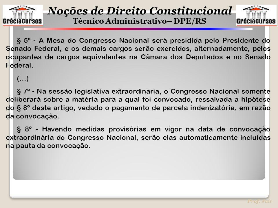 Noções de Direito Constitucional Técnico Administrativo– DPE/RS Prof. Jair § 5º - A Mesa do Congresso Nacional será presidida pelo Presidente do Senad