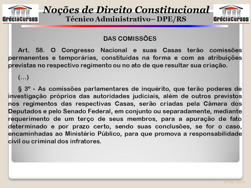 Noções de Direito Constitucional Técnico Administrativo– DPE/RS Prof. Jair DAS COMISSÕES Art. 58. O Congresso Nacional e suas Casas terão comissões pe