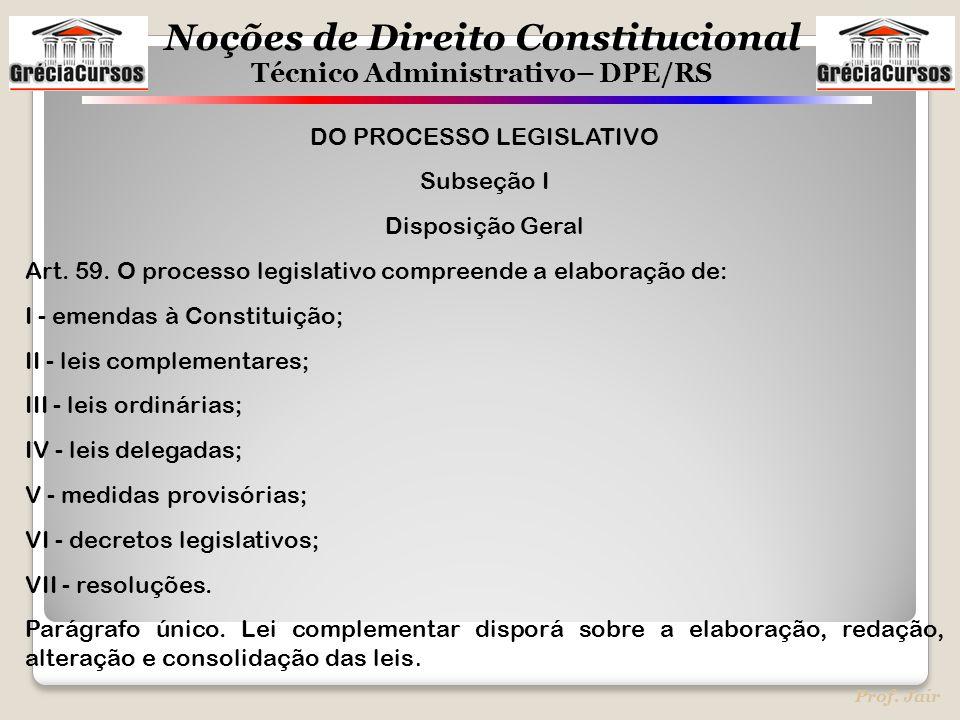 Noções de Direito Constitucional Técnico Administrativo– DPE/RS Prof. Jair DO PROCESSO LEGISLATIVO Subseção I Disposição Geral Art. 59. O processo leg