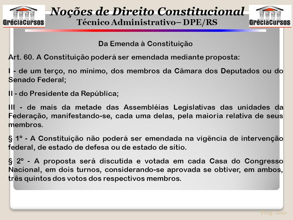 Noções de Direito Constitucional Técnico Administrativo– DPE/RS Prof. Jair Da Emenda à Constituição Art. 60. A Constituição poderá ser emendada median