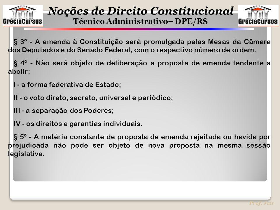 Noções de Direito Constitucional Técnico Administrativo– DPE/RS Prof. Jair § 3º - A emenda à Constituição será promulgada pelas Mesas da Câmara dos De