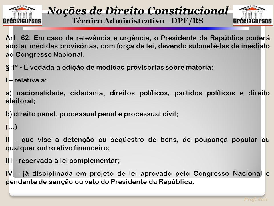 Noções de Direito Constitucional Técnico Administrativo– DPE/RS Prof. Jair Art. 62. Em caso de relevância e urgência, o Presidente da República poderá
