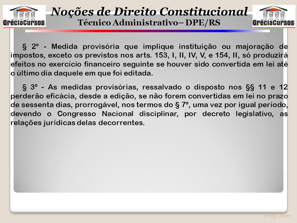 Noções de Direito Constitucional Técnico Administrativo– DPE/RS Prof. Jair § 2º - Medida provisória que implique instituição ou majoração de impostos,