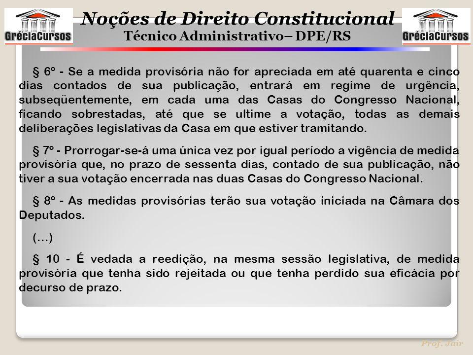 Noções de Direito Constitucional Técnico Administrativo– DPE/RS Prof. Jair § 6º - Se a medida provisória não for apreciada em até quarenta e cinco dia