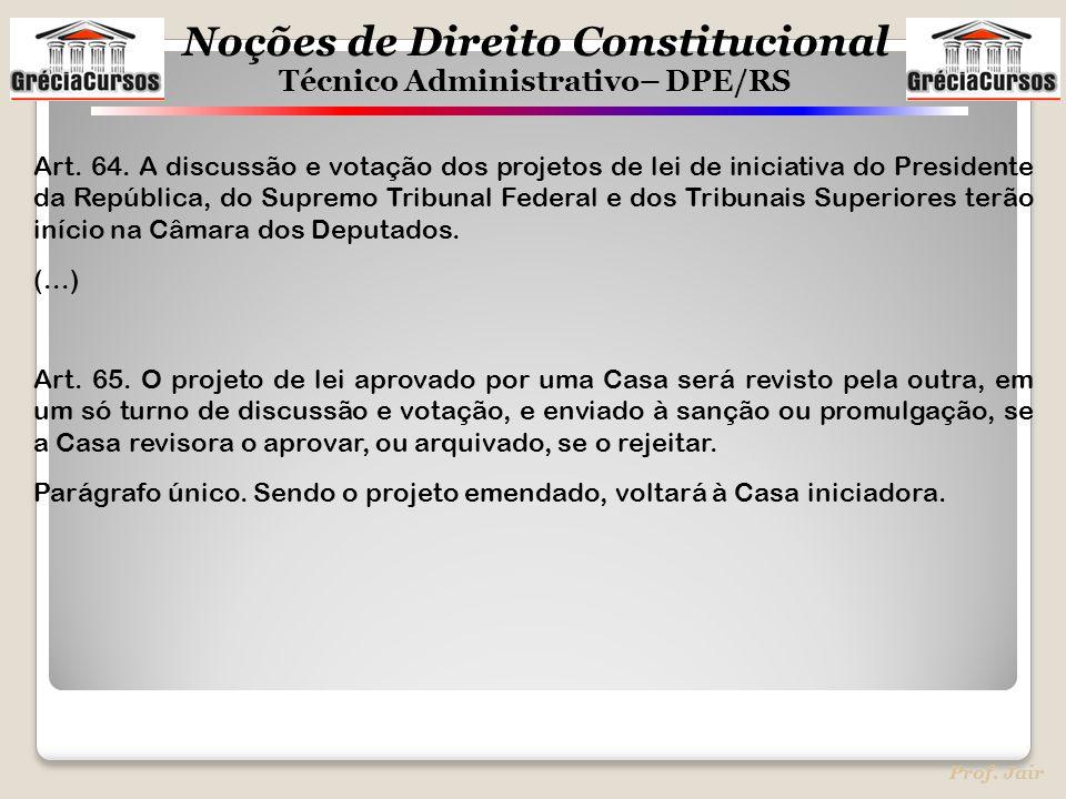 Noções de Direito Constitucional Técnico Administrativo– DPE/RS Prof. Jair Art. 64. A discussão e votação dos projetos de lei de iniciativa do Preside