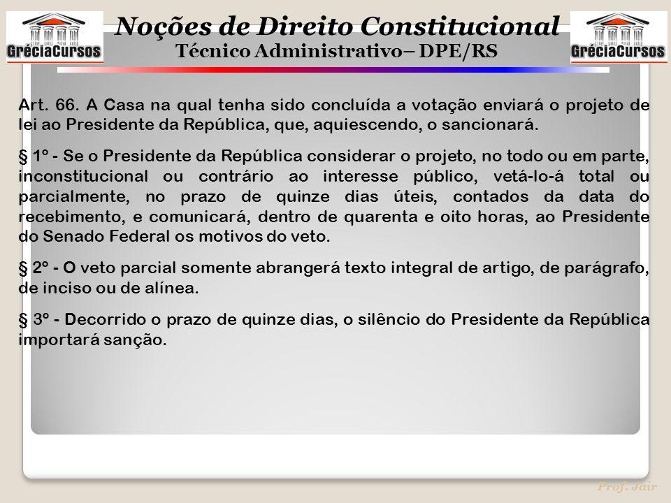 Noções de Direito Constitucional Técnico Administrativo– DPE/RS Prof. Jair Art. 66. A Casa na qual tenha sido concluída a votação enviará o projeto de