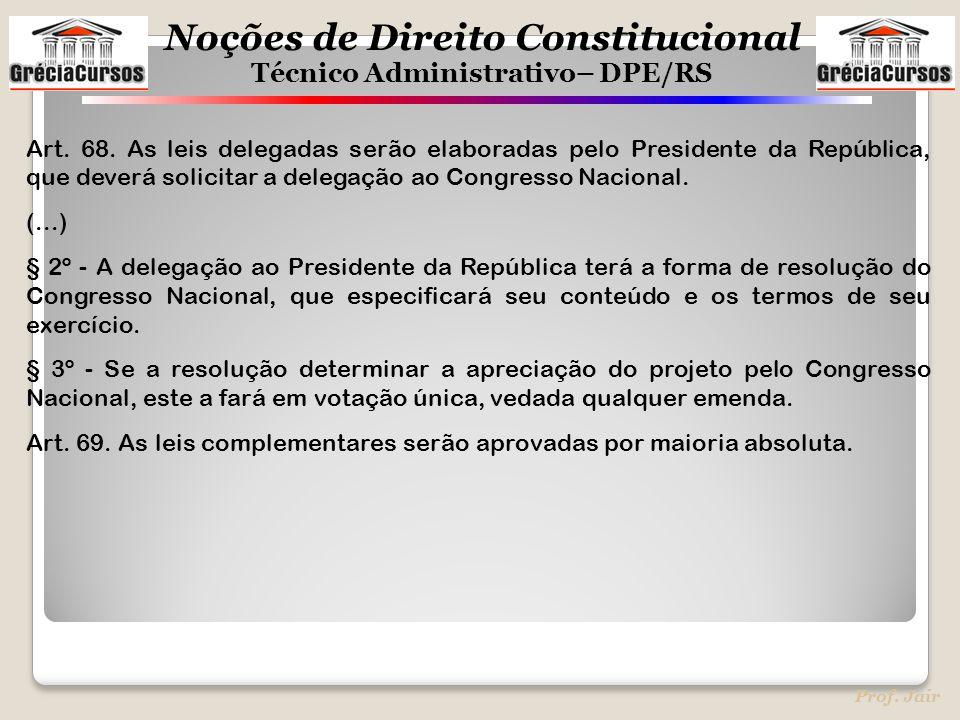 Noções de Direito Constitucional Técnico Administrativo– DPE/RS Prof. Jair Art. 68. As leis delegadas serão elaboradas pelo Presidente da República, q
