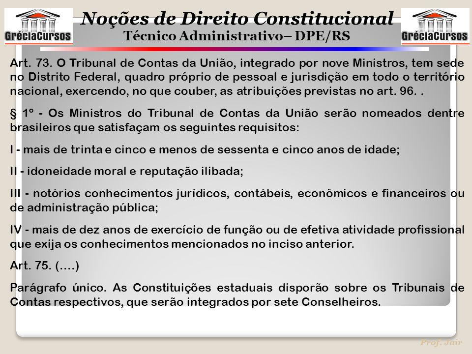 Noções de Direito Constitucional Técnico Administrativo– DPE/RS Prof. Jair Art. 73. O Tribunal de Contas da União, integrado por nove Ministros, tem s