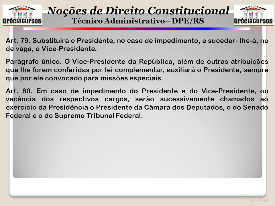 Noções de Direito Constitucional Técnico Administrativo– DPE/RS Prof. Jair Art. 79. Substituirá o Presidente, no caso de impedimento, e suceder- lhe-á