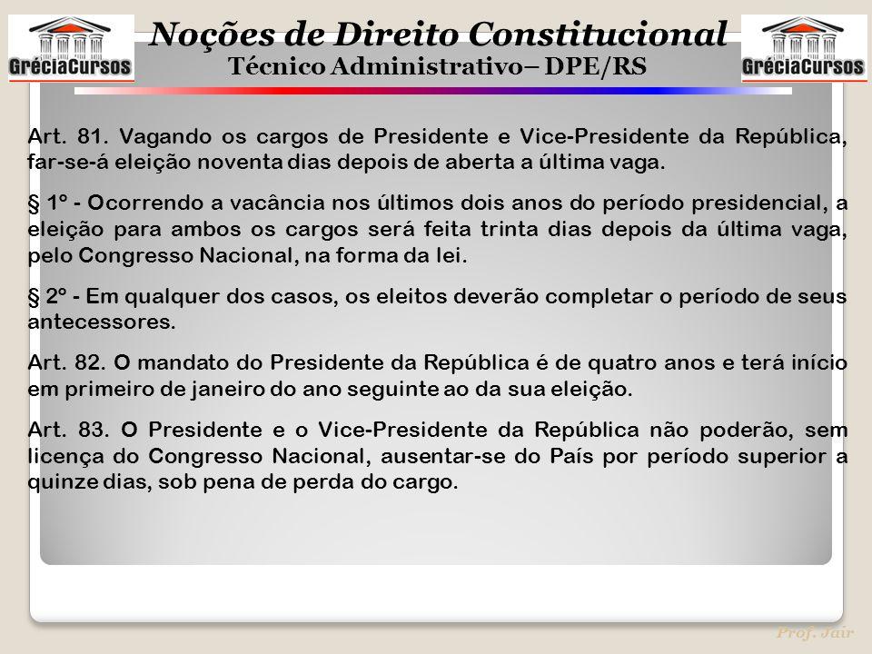 Noções de Direito Constitucional Técnico Administrativo– DPE/RS Prof. Jair Art. 81. Vagando os cargos de Presidente e Vice-Presidente da República, fa