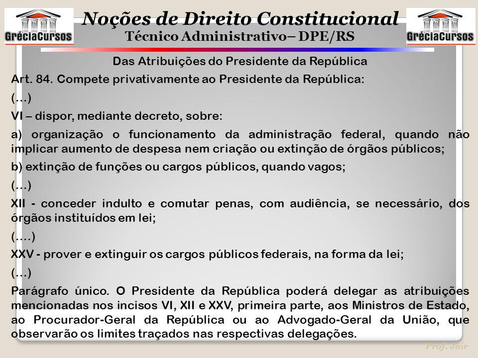 Noções de Direito Constitucional Técnico Administrativo– DPE/RS Prof. Jair Das Atribuições do Presidente da República Art. 84. Compete privativamente