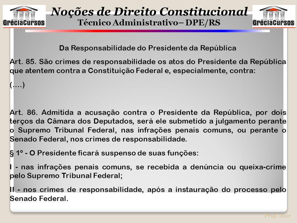 Noções de Direito Constitucional Técnico Administrativo– DPE/RS Prof. Jair Da Responsabilidade do Presidente da República Art. 85. São crimes de respo