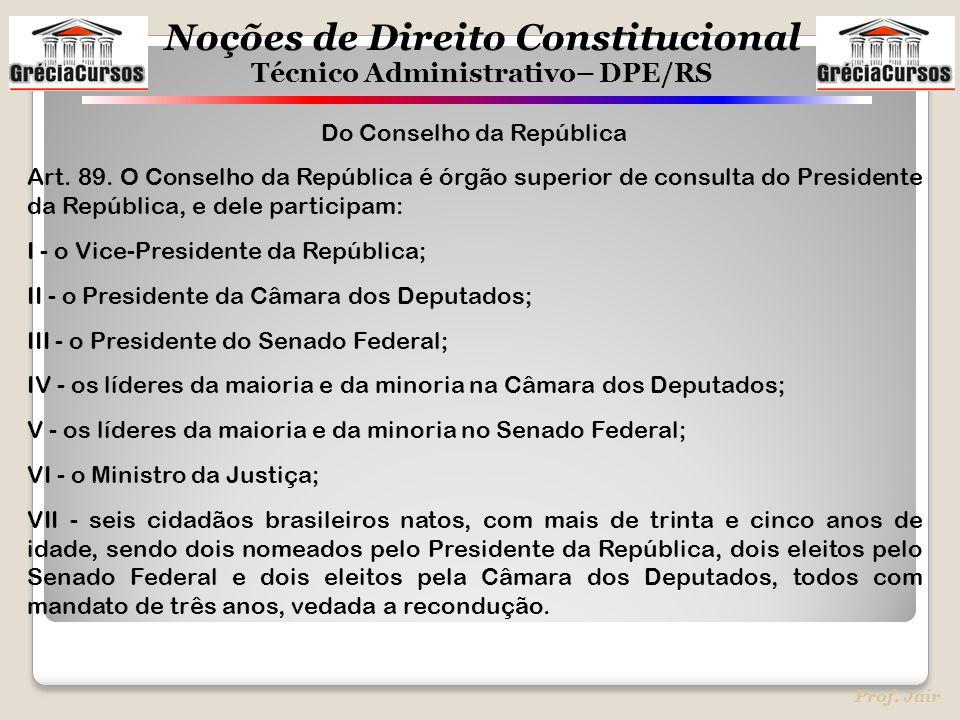 Noções de Direito Constitucional Técnico Administrativo– DPE/RS Prof. Jair Do Conselho da República Art. 89. O Conselho da República é órgão superior