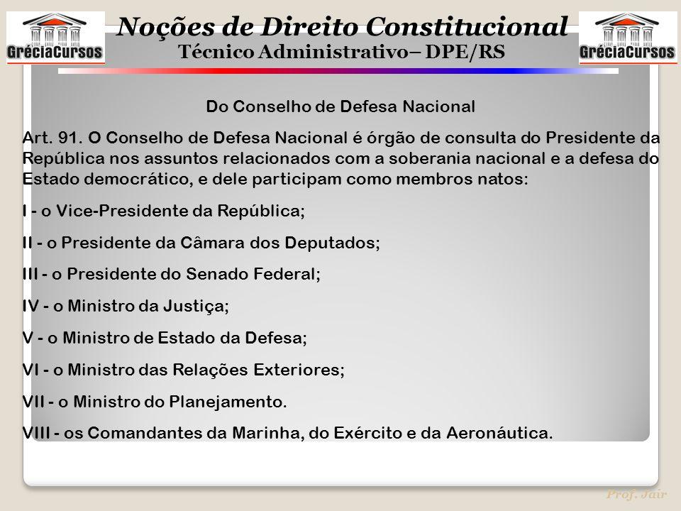 Noções de Direito Constitucional Técnico Administrativo– DPE/RS Prof. Jair Do Conselho de Defesa Nacional Art. 91. O Conselho de Defesa Nacional é órg