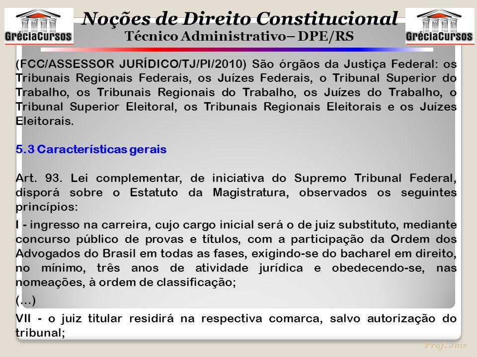 Noções de Direito Constitucional Técnico Administrativo– DPE/RS Prof. Jair (FCC/ASSESSOR JURÍDICO/TJ/PI/2010) São órgãos da Justiça Federal: os Tribun