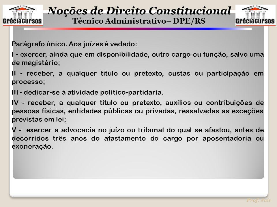 Noções de Direito Constitucional Técnico Administrativo– DPE/RS Prof. Jair Parágrafo único. Aos juízes é vedado: I - exercer, ainda que em disponibili