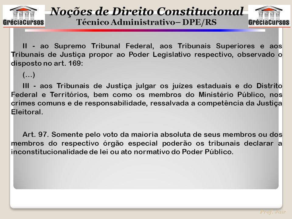 Noções de Direito Constitucional Técnico Administrativo– DPE/RS Prof. Jair II - ao Supremo Tribunal Federal, aos Tribunais Superiores e aos Tribunais