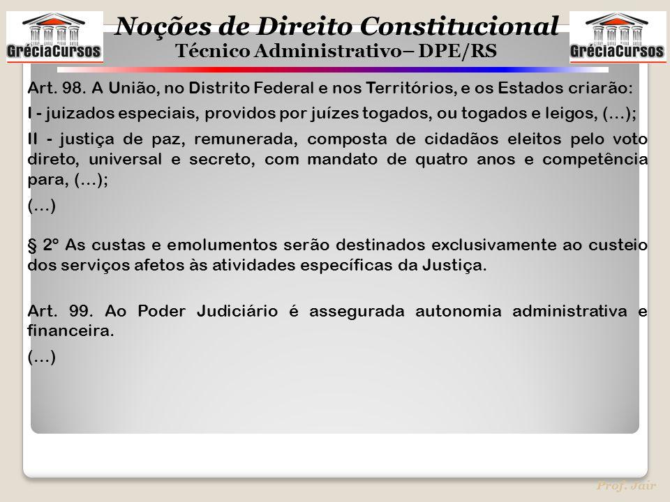 Noções de Direito Constitucional Técnico Administrativo– DPE/RS Prof. Jair Art. 98. A União, no Distrito Federal e nos Territórios, e os Estados criar