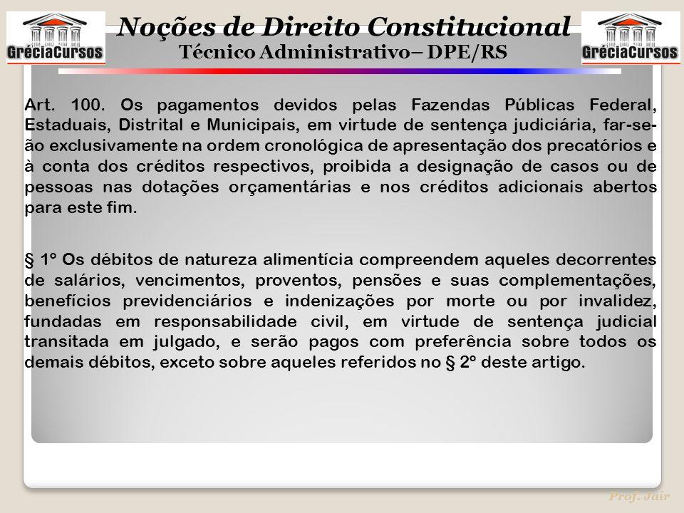 Noções de Direito Constitucional Técnico Administrativo– DPE/RS Prof. Jair Art. 100. Os pagamentos devidos pelas Fazendas Públicas Federal, Estaduais,