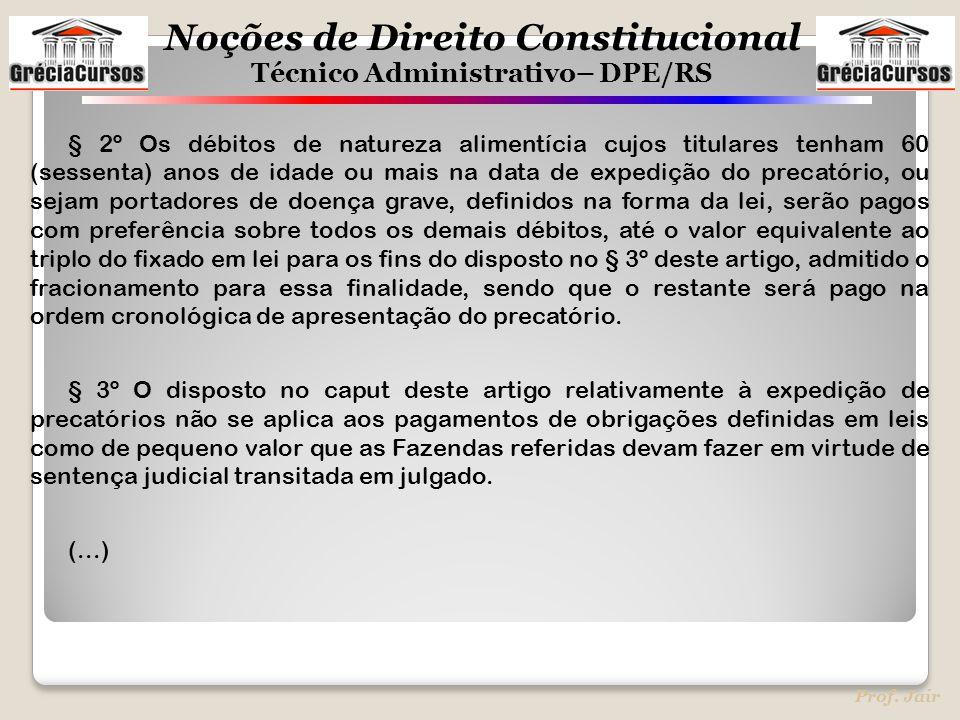 Noções de Direito Constitucional Técnico Administrativo– DPE/RS Prof. Jair § 2º Os débitos de natureza alimentícia cujos titulares tenham 60 (sessenta