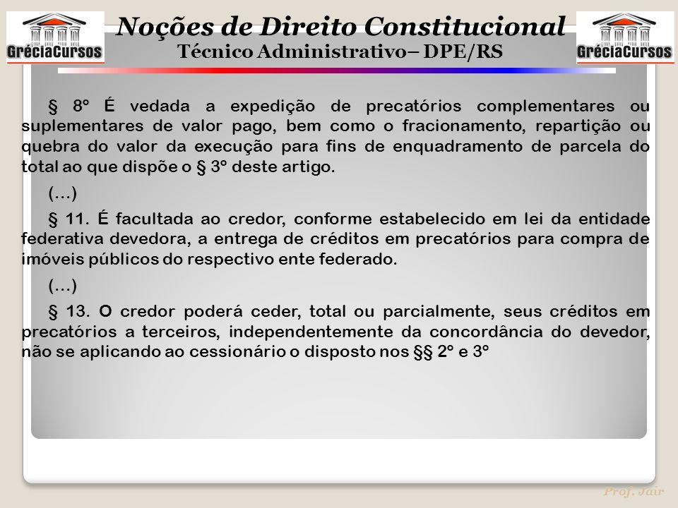 Noções de Direito Constitucional Técnico Administrativo– DPE/RS Prof. Jair § 8º É vedada a expedição de precatórios complementares ou suplementares de