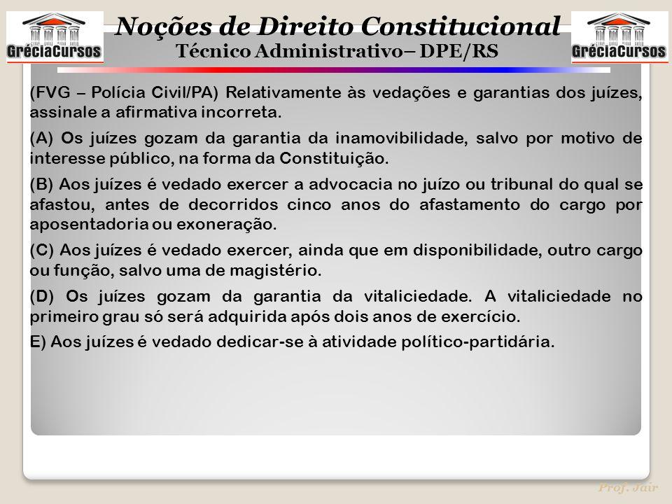 Noções de Direito Constitucional Técnico Administrativo– DPE/RS Prof. Jair (FVG – Polícia Civil/PA) Relativamente às vedações e garantias dos juízes,