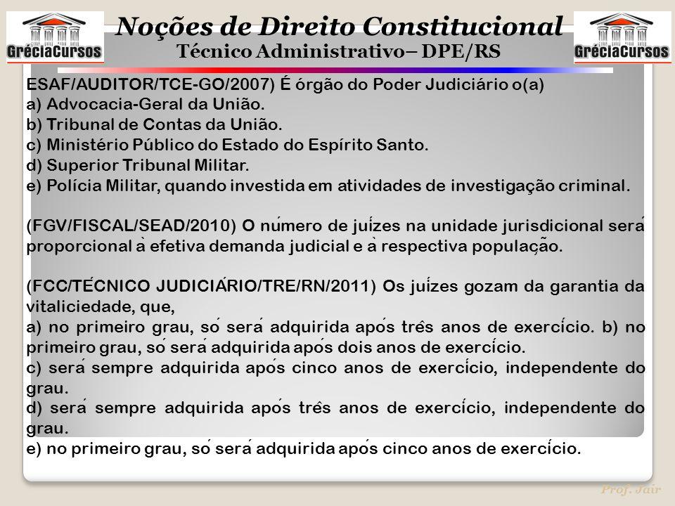 Noções de Direito Constitucional Técnico Administrativo– DPE/RS Prof. Jair ESAF/AUDITOR/TCE-GO/2007) É órgão do Poder Judiciário o(a) a) Advocacia-Ger