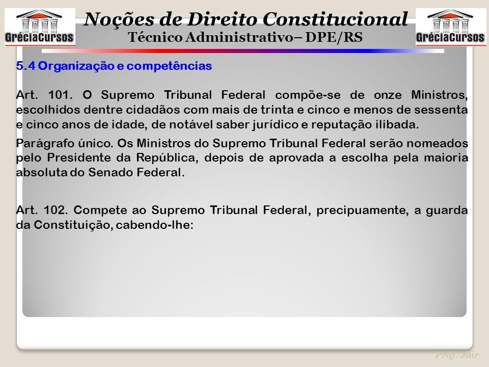 Noções de Direito Constitucional Técnico Administrativo– DPE/RS Prof. Jair 5.4 Organização e competências Art. 101. O Supremo Tribunal Federal compõe-