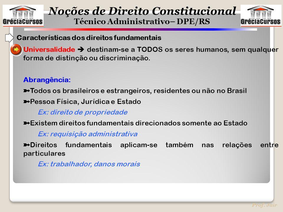 Noções de Direito Constitucional Técnico Administrativo– DPE/RS Prof. Jair Universalidade  destinam-se a TODOS os seres humanos, sem qualquer forma d