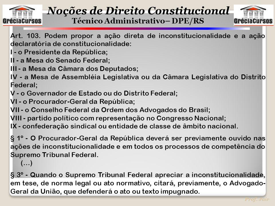 Noções de Direito Constitucional Técnico Administrativo– DPE/RS Prof. Jair Art. 103. Podem propor a ação direta de inconstitucionalidade e a ação decl