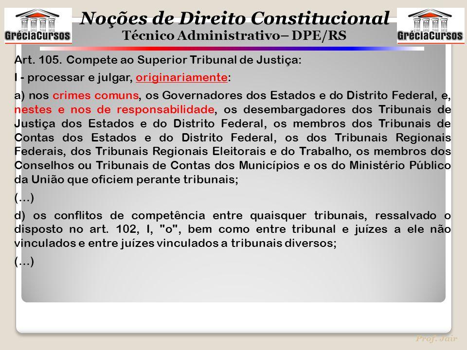 Noções de Direito Constitucional Técnico Administrativo– DPE/RS Prof. Jair Art. 105. Compete ao Superior Tribunal de Justiça: I - processar e julgar,