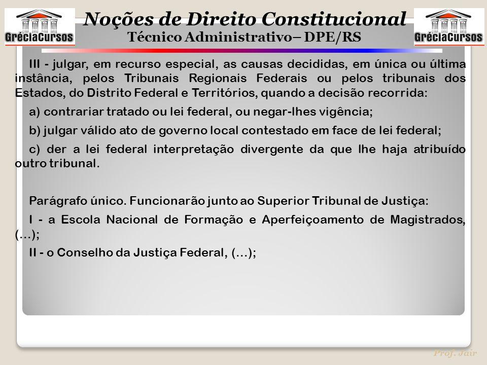 Noções de Direito Constitucional Técnico Administrativo– DPE/RS Prof. Jair III - julgar, em recurso especial, as causas decididas, em única ou última