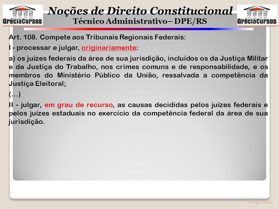 Noções de Direito Constitucional Técnico Administrativo– DPE/RS Prof. Jair Art. 108. Compete aos Tribunais Regionais Federais: I - processar e julgar,