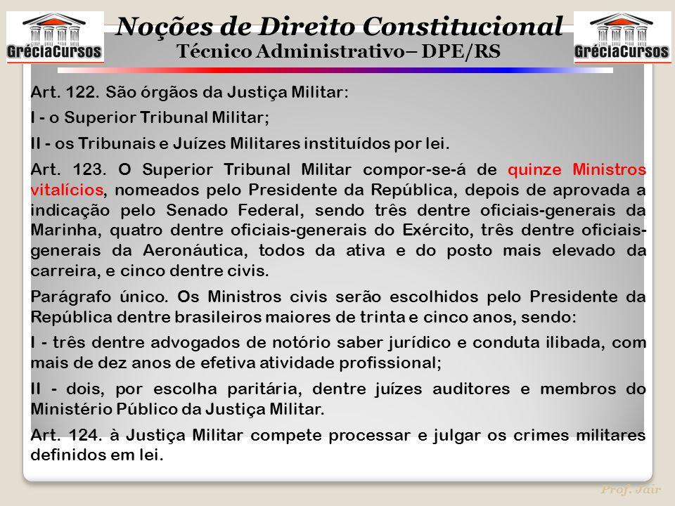 Noções de Direito Constitucional Técnico Administrativo– DPE/RS Prof. Jair Art. 122. São órgãos da Justiça Militar: I - o Superior Tribunal Militar; I