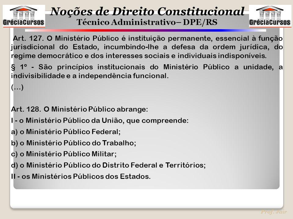 Noções de Direito Constitucional Técnico Administrativo– DPE/RS Prof. Jair Art. 127. O Ministério Público é instituição permanente, essencial à função