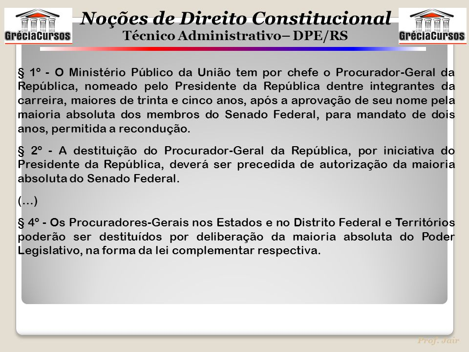 Noções de Direito Constitucional Técnico Administrativo– DPE/RS Prof. Jair § 1º - O Ministério Público da União tem por chefe o Procurador-Geral da Re
