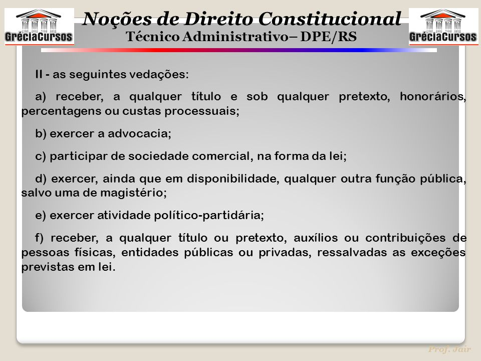 Noções de Direito Constitucional Técnico Administrativo– DPE/RS Prof. Jair II - as seguintes vedações: a) receber, a qualquer título e sob qualquer pr