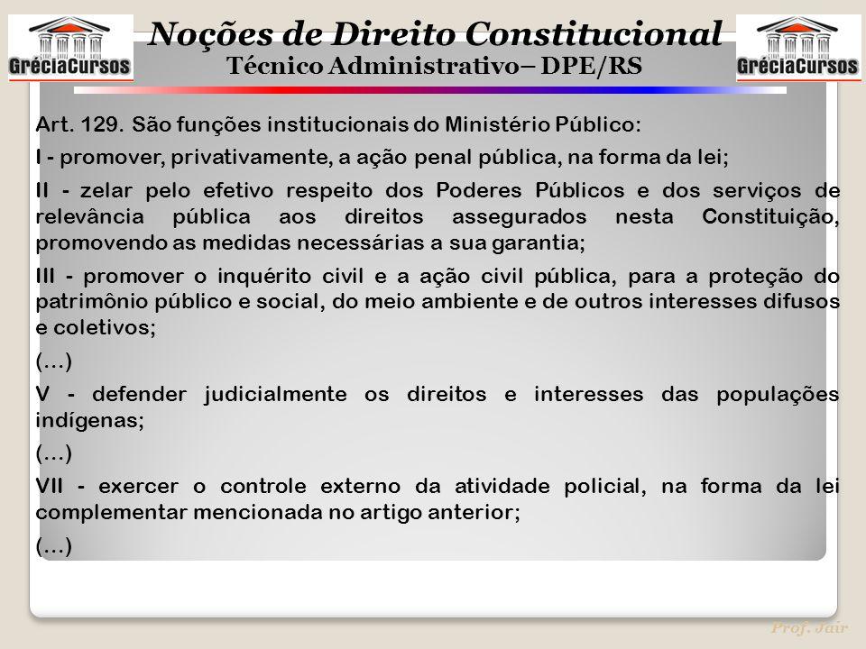 Noções de Direito Constitucional Técnico Administrativo– DPE/RS Prof. Jair Art. 129. São funções institucionais do Ministério Público: I - promover, p
