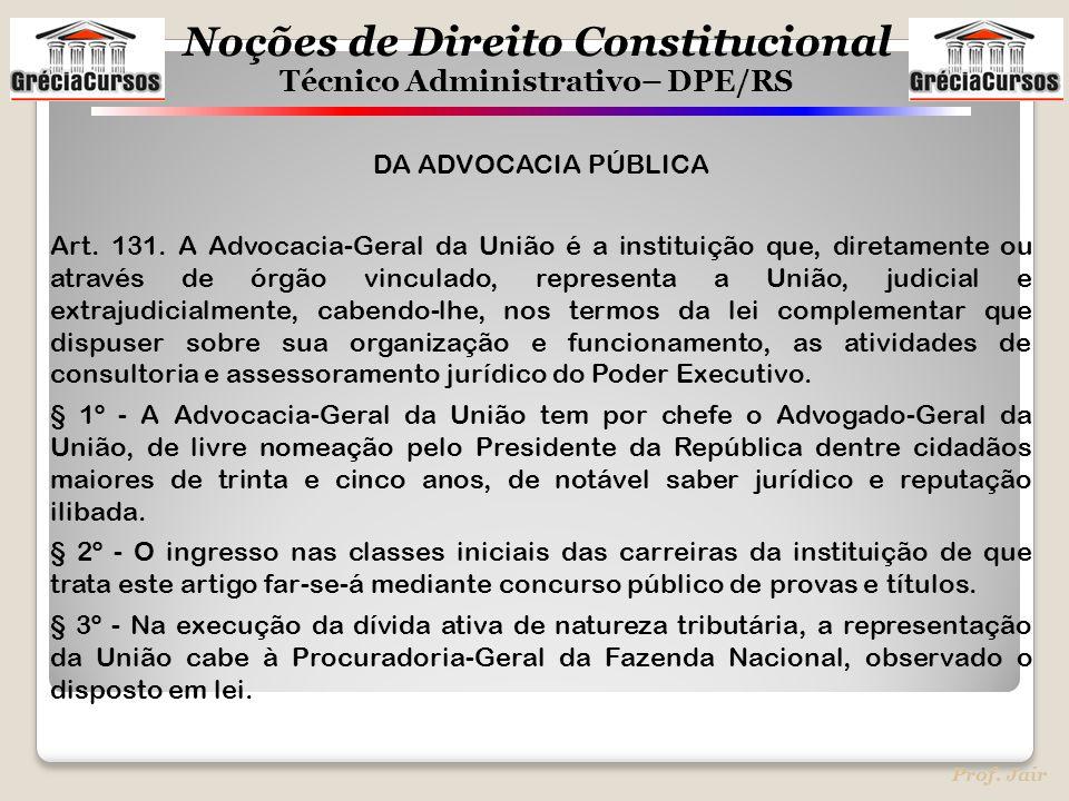 Noções de Direito Constitucional Técnico Administrativo– DPE/RS Prof. Jair DA ADVOCACIA PÚBLICA Art. 131. A Advocacia-Geral da União é a instituição q