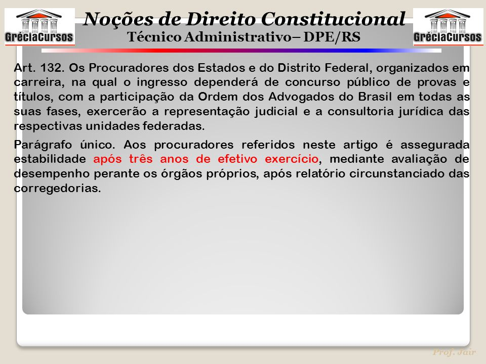 Noções de Direito Constitucional Técnico Administrativo– DPE/RS Prof. Jair Art. 132. Os Procuradores dos Estados e do Distrito Federal, organizados em