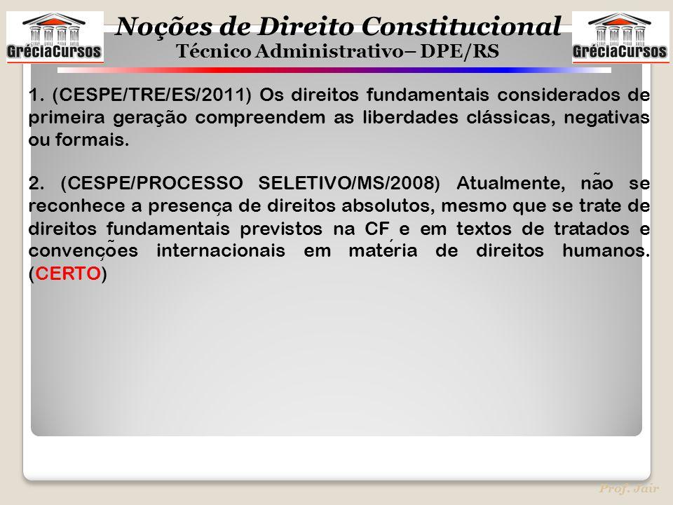 Noções de Direito Constitucional Técnico Administrativo– DPE/RS Prof. Jair 1. (CESPE/TRE/ES/2011) Os direitos fundamentais considerados de primeira ge