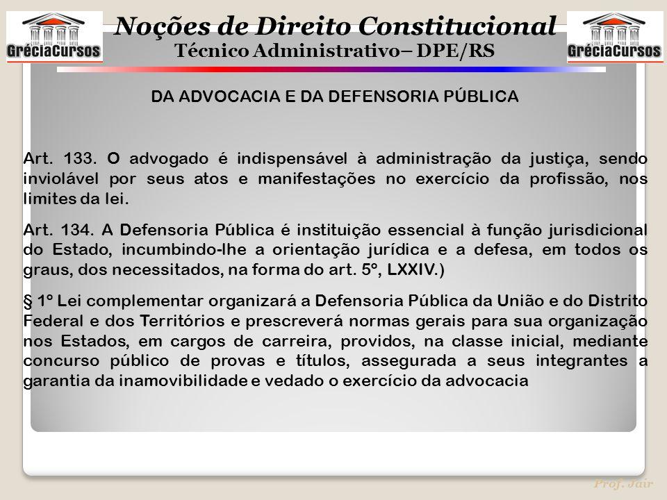 Noções de Direito Constitucional Técnico Administrativo– DPE/RS Prof. Jair DA ADVOCACIA E DA DEFENSORIA PÚBLICA Art. 133. O advogado é indispensável à