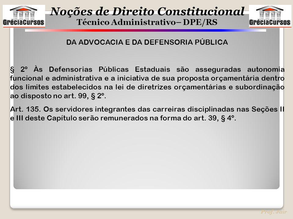 Noções de Direito Constitucional Técnico Administrativo– DPE/RS Prof. Jair DA ADVOCACIA E DA DEFENSORIA PÚBLICA § 2º Às Defensorias Públicas Estaduais