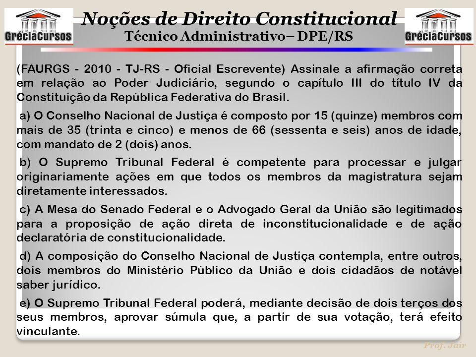 Noções de Direito Constitucional Técnico Administrativo– DPE/RS Prof. Jair (FAURGS - 2010 - TJ-RS - Oficial Escrevente) Assinale a afirmação correta e