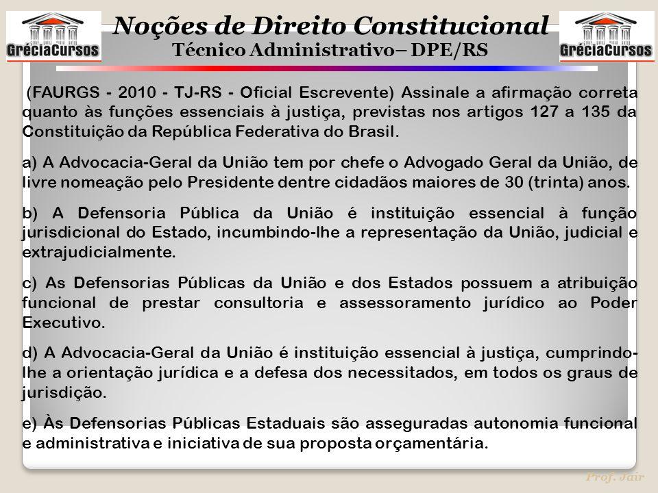 Noções de Direito Constitucional Técnico Administrativo– DPE/RS Prof. Jair (FAURGS - 2010 - TJ-RS - Oficial Escrevente) Assinale a afirmação correta q