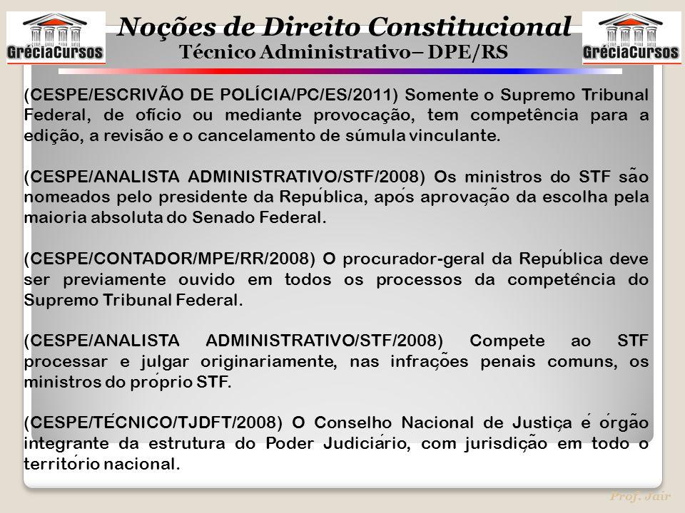 Noções de Direito Constitucional Técnico Administrativo– DPE/RS Prof. Jair (CESPE/ESCRIVÃO DE POLÍCIA/PC/ES/2011) Somente o Supremo Tribunal Federal,